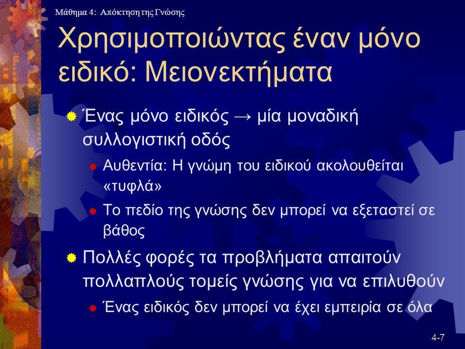 Μάθημα 4: Απόκτηση της Γνώσης 4-7 Χρησιμοποιώντας έναν μόνο ειδικό: Μειονεκτήματα  Ένας μόνο ειδικός → μία μοναδική συλλογιστική οδός  Αυθεντία: Η γ