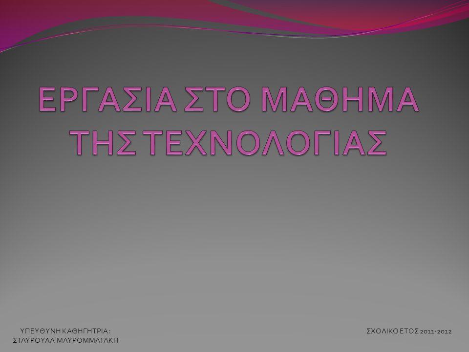 ΥΠΕΥΘΥΝΗ ΚΑΘΗΓΗΤΡΙΑ : ΣΤΑΥΡΟΥΛΑ ΜΑΥΡΟΜΜΑΤΑΚΗ ΣΧΟΛΙΚΟ ΕΤΟΣ 2011-2012