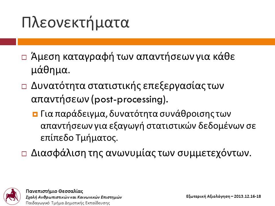 Πανεπιστήμιο Θεσσαλίας Σχολή Ανθρωπιστικών και Κοινωνικών Επιστημών Παιδαγωγικό Τμήμα Δημοτικής Εκπαίδευσης Εξωτερική Αξιολόγηση – 2013.12.16-18 Πλεονεκτήματα  Άμεση καταγραφή των απαντήσεων για κάθε μάθημα.