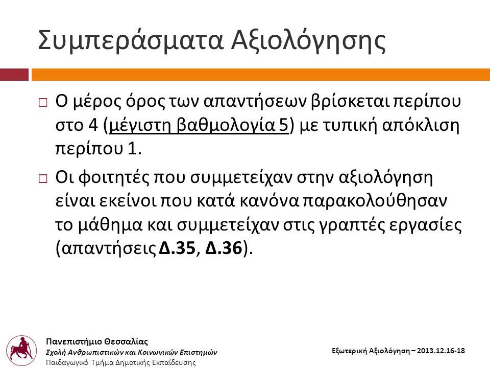 Πανεπιστήμιο Θεσσαλίας Σχολή Ανθρωπιστικών και Κοινωνικών Επιστημών Παιδαγωγικό Τμήμα Δημοτικής Εκπαίδευσης Εξωτερική Αξιολόγηση – 2013.12.16-18 Συμπεράσματα Αξιολόγησης  Ο μέρος όρος των απαντήσεων βρίσκεται περίπου στο 4 ( μέγιστη βαθμολογία 5) με τυπική απόκλιση περίπου 1.