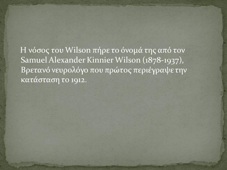 Η νόσος του Wilson πήρε το όνομά της από τον Samuel Alexander Kinnier Wilson (1878-1937), Βρετανό νευρολόγο που πρώτος περιέγραψε την κατάσταση το 191