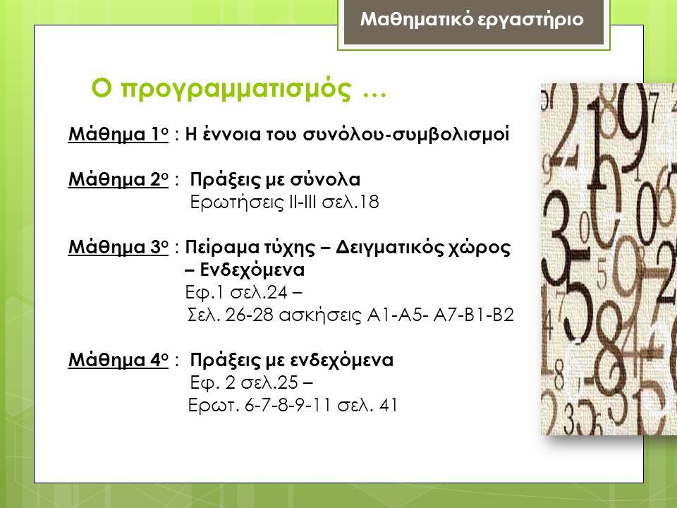 Ο προγραμματισμός … Μαθηματικό εργαστήριο Μάθημα 1 ο : Η έννοια του συνόλου-συμβολισμοί Μάθημα 2 ο : Πράξεις με σύνολα Ερωτήσεις ΙΙ-ΙΙΙ σελ.18 Μάθημα 3 ο : Πείραμα τύχης – Δειγματικός χώρος – Ενδεχόμενα Εφ.1 σελ.24 – Σελ.