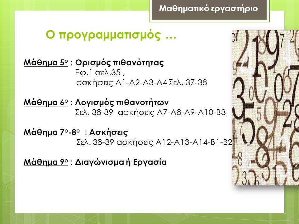 Ο προγραμματισμός … Μαθηματικό εργαστήριο Μάθημα 5 ο : Ορισμός πιθανότητας Εφ.1 σελ.35, ασκήσεις Α1-Α2-Α3-Α4 Σελ. 37-38 Μάθημα 6 ο : Λογισμός πιθανοτή