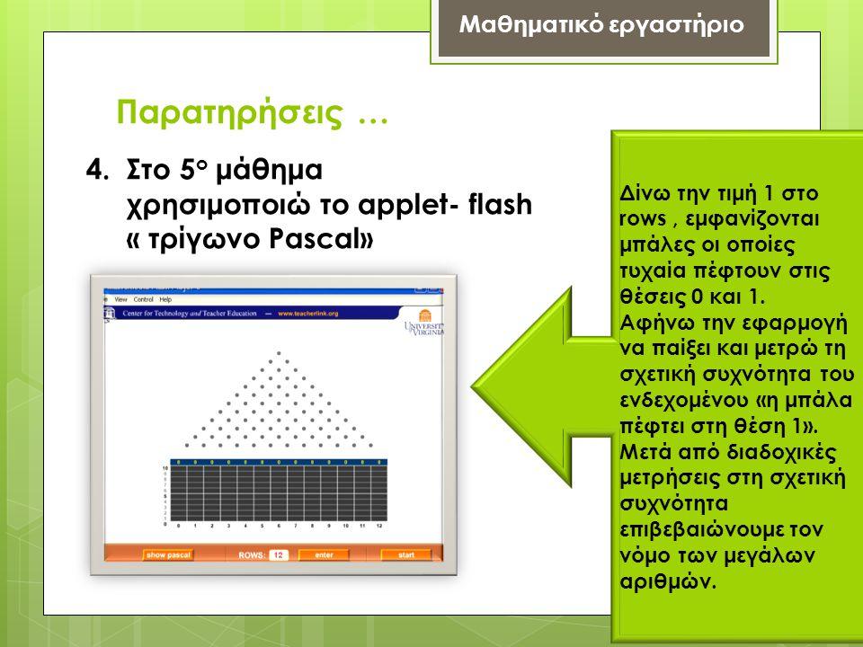 Παρατηρήσεις … Μαθηματικό εργαστήριο 4. Στο 5 ο μάθημα χρησιμοποιώ το applet- flash « τρίγωνο Pascal» Δίνω την τιμή 1 στο rows, εμφανίζονται μπάλες οι