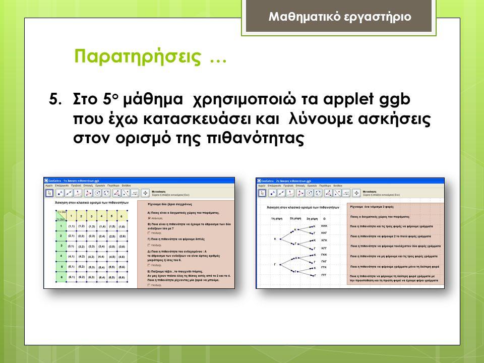 Παρατηρήσεις … Μαθηματικό εργαστήριο 5.Στο 5 ο μάθημα χρησιμοποιώ τα applet ggb που έχω κατασκευάσει και λύνουμε ασκήσεις στον ορισμό της πιθανότητας