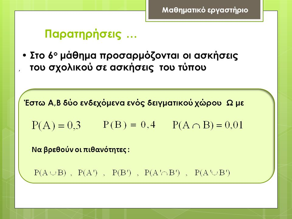 Παρατηρήσεις … Μαθηματικό εργαστήριο • Στο 6 ο μάθημα προσαρμόζονται οι ασκήσεις του σχολικού σε ασκήσεις του τύπου Έστω Α,Β δύο ενδεχόμενα ενός δειγματικού χώρου Ω με Να βρεθούν οι πιθανότητες :,