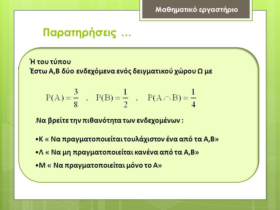 Παρατηρήσεις … Μαθηματικό εργαστήριο Ή του τύπου Έστω Α,Β δύο ενδεχόμενα ενός δειγματικού χώρου Ω με,. Να βρείτε την πιθανότητα των ενδεχομένων : •K «