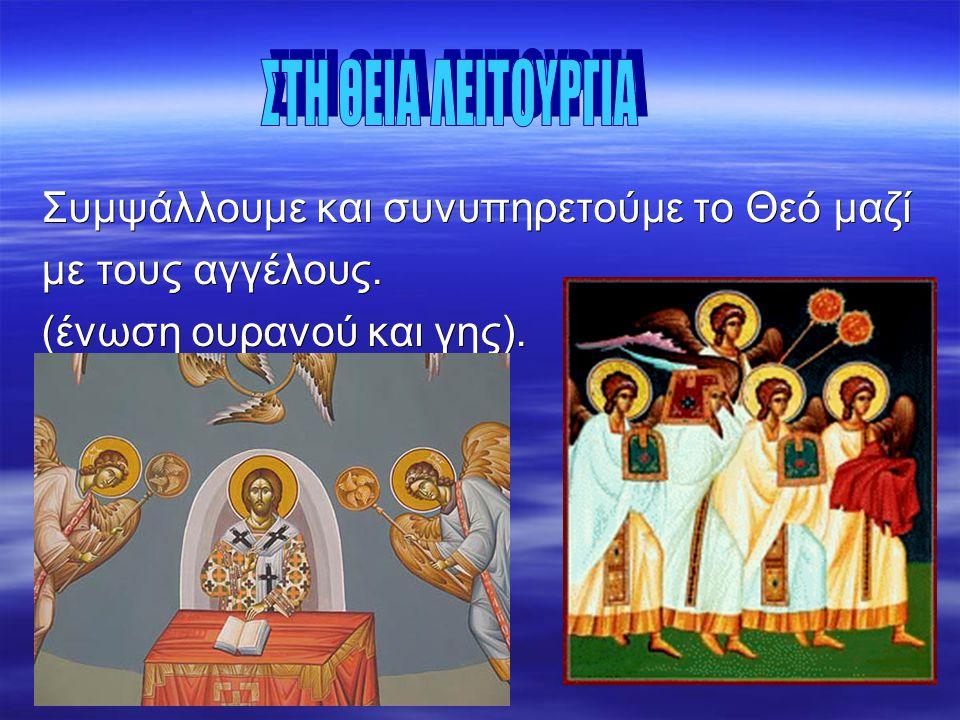 Συμψάλλουμε και συνυπηρετούμε το Θεό μαζί με τους αγγέλους. (ένωση ουρανού και γης).