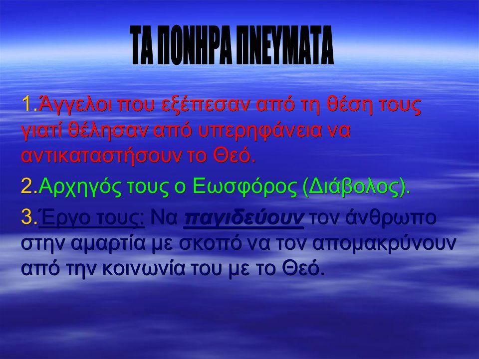 1.Άγγελοι που εξέπεσαν από τη θέση τους γιατί θέλησαν από υπερηφάνεια να αντικαταστήσουν το Θεό. 2.Αρχηγός τους ο Εωσφόρος (Διάβολος). 3.Έργο τους: Να