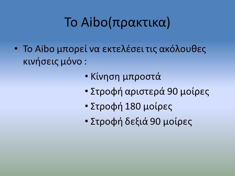 Το Aibo(πρακτικα) • Το Aibo μπορεί να εκτελέσει τις ακόλουθες κινήσεις μόνο : • Κίνηση μπροστά • Στροφή αριστερά 90 μοίρες • Στροφή 180 μοίρες • Στροφ