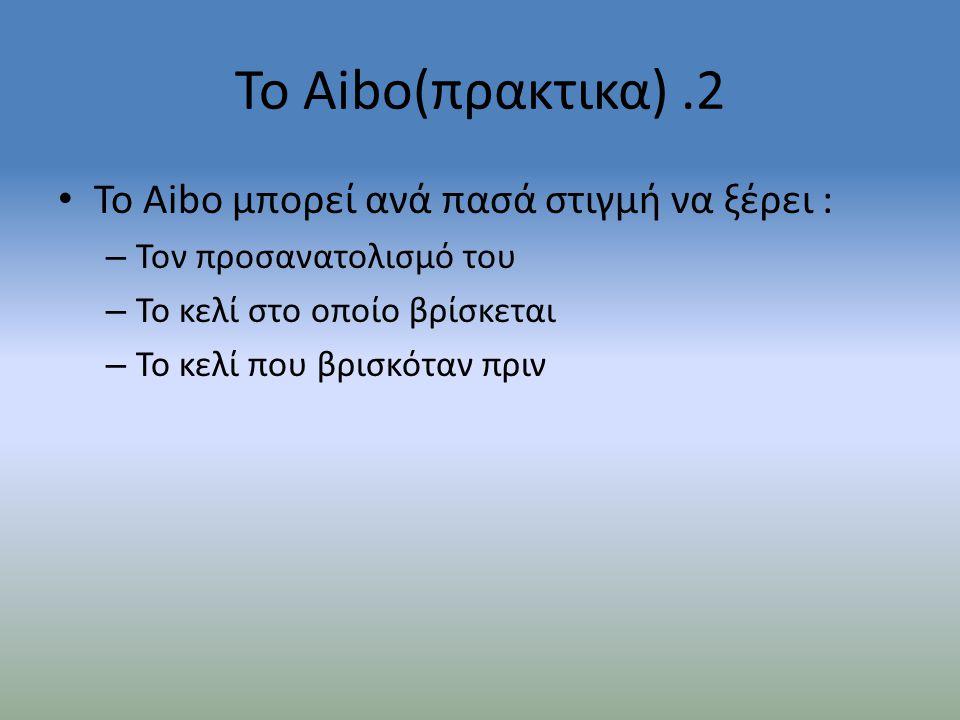 Το Aibo(πρακτικα).2 • Το Aibo μπορεί ανά πασά στιγμή να ξέρει : – Τον προσανατολισμό του – Το κελί στο οποίο βρίσκεται – Το κελί που βρισκόταν πριν
