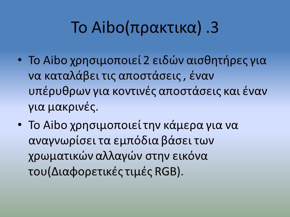 Το Aibo(πρακτικα).3 • Το Aibo χρησιμοποιεί 2 ειδών αισθητήρες για να καταλάβει τις αποστάσεις, έναν υπέρυθρων για κοντινές αποστάσεις και έναν για μακ