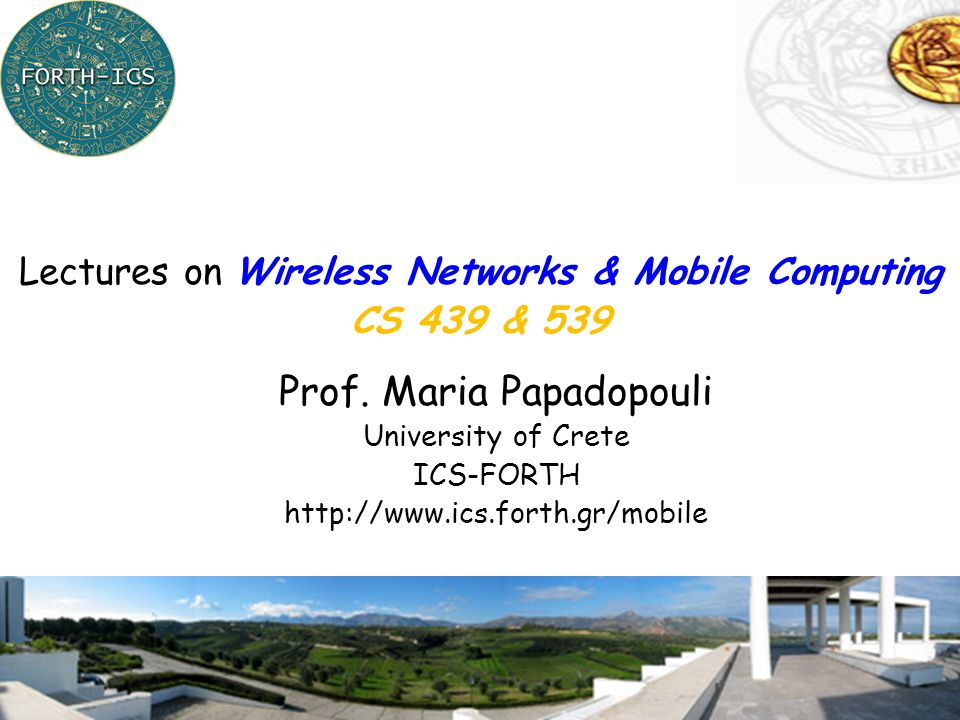 1 Prof. Maria Papadopouli University of Crete ICS-FORTH http://www.ics.forth.gr/mobile Lectures on Wireless Networks & Mobile Computing CS 439 & 539