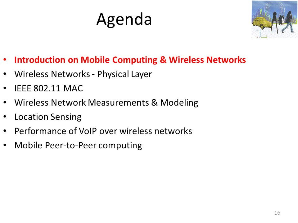 Agenda • Introduction on Mobile Computing & Wireless Networks • Wireless Networks - Physical Layer • IEEE 802.11 MAC • Wireless Network Measurements &