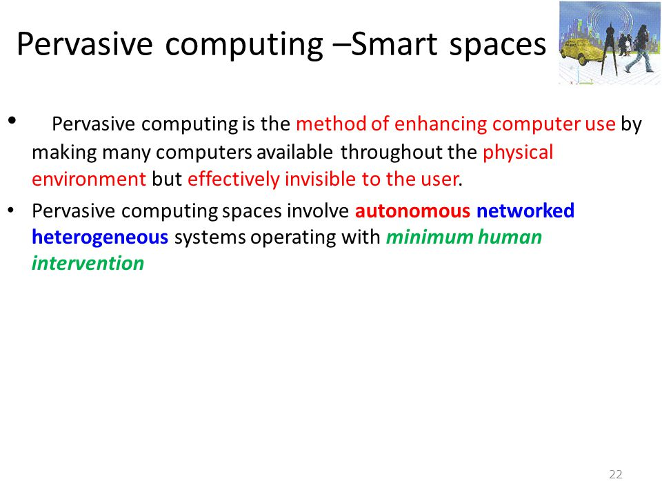 22 Pervasive computing –Smart spaces • Pervasive computing is the method of enhancing computer use by making many computers available throughout the p