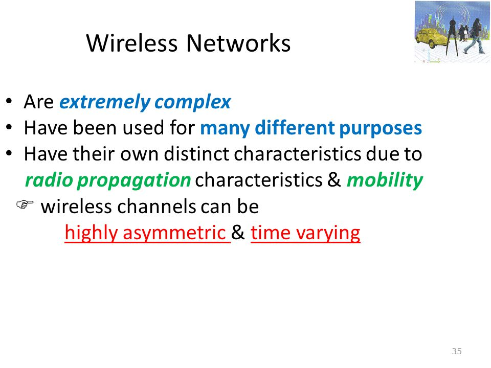 35 Wireless Networks • Are extremely complex • Have been used for many different purposes • Have their own distinct characteristics due to radio propa