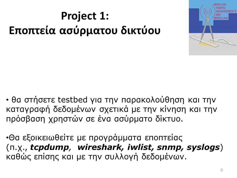 Project 1: Εποπτεία ασύρματου δικτύου 6 • θα στήσετε testbed για την παρακολούθηση και την καταγραφή δεδομένων σχετικά με την κίνηση και την πρόσβαση