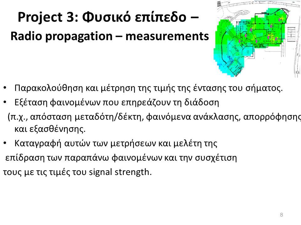 Project 3: Φυσικό επίπεδο – Radio propagation – measurements • Παρακολούθηση και μέτρηση της τιμής της έντασης του σήματος. • Εξέταση φαινομένων που ε