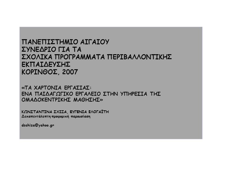 ΠΑΝΕΠΙΣΤΗΜΙΟ ΑΙΓΑΙΟΥ ΣΥΝΕΔΡΙΟ ΓΙΑ ΤΑ ΣΧΟΛΙΚΑ ΠΡΟΓΡΑΜΜΑΤΑ ΠΕΡΙΒΑΛΛΟΝΤΙΚΗΣ ΕΚΠΑΙΔΕΥΣΗΣ ΚΟΡΙΝΘΟΣ, 2007 «ΤΑ ΧΑΡΤΟΝΙΑ ΕΡΓΑΣΙΑΣ: ΕΝΑ ΠΑΙΔΑΓΩΓΙΚΟ ΕΡΓΑΛΕΙΟ ΣΤΗΝ ΥΠΗΡΕΣΙΑ ΤΗΣ ΟΜΑΔΟΚΕΝΤΡΙΚΗΣ ΜΑΘΗΣΗΣ» ΚΩΝΣΤΑΝΤΙΝΑ ΣΧΙΖΑ, ΕΥΓΕΝΙΑ ΦΛΟΓΑΪΤΗ Δεκαπεντάλεπτη προφορική παρουσίαση dschiza@yahoo.gr