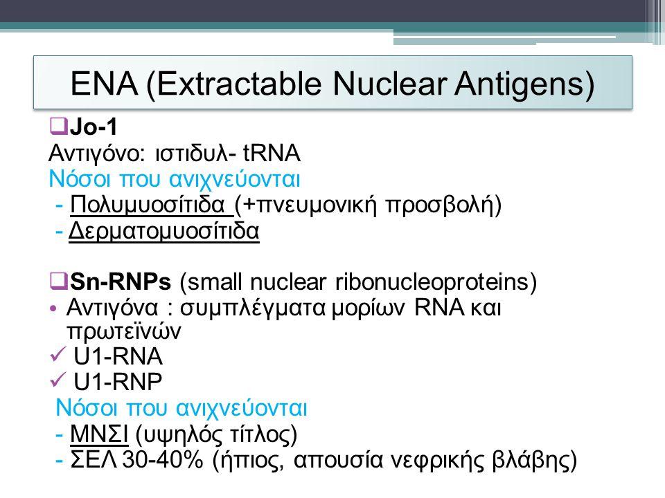 ENA (Extractable Nuclear Antigens)  Jo-1 Αντιγόνο: ιστιδυλ- tRNA Νόσοι που ανιχνεύονται - Πολυμυοσίτιδα (+πνευμονική προσβολή) - Δερματομυοσίτιδα  Sn-RNPs (small nuclear ribonucleoproteins) • Αντιγόνα : συμπλέγματα μορίων RNA και πρωτεϊνών  U1-RNA  U1-RNP Νόσοι που ανιχνεύονται - ΜΝΣΙ (υψηλός τίτλος) - ΣΕΛ 30-40% (ήπιος, απουσία νεφρικής βλάβης)
