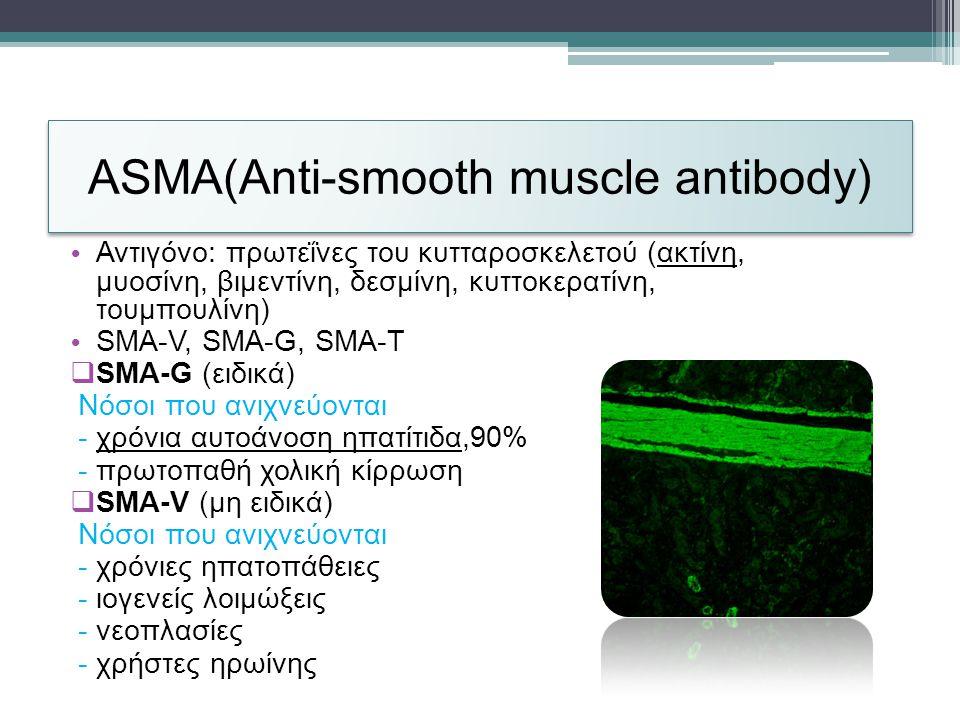 ASMA(Anti-smooth muscle antibody) • Αντιγόνο: πρωτεΐνες του κυτταροσκελετού (ακτίνη, μυοσίνη, βιμεντίνη, δεσμίνη, κυττοκερατίνη, τουμπουλίνη) • SMA-V, SMA-G, SMA-T  SMA-G (ειδικά) Νόσοι που ανιχνεύονται - χρόνια αυτοάνοση ηπατίτιδα,90% - πρωτοπαθή χολική κίρρωση  SMA-V (μη ειδικά) Νόσοι που ανιχνεύονται - χρόνιες ηπατοπάθειες - ιογενείς λοιμώξεις - νεοπλασίες - χρήστες ηρωίνης