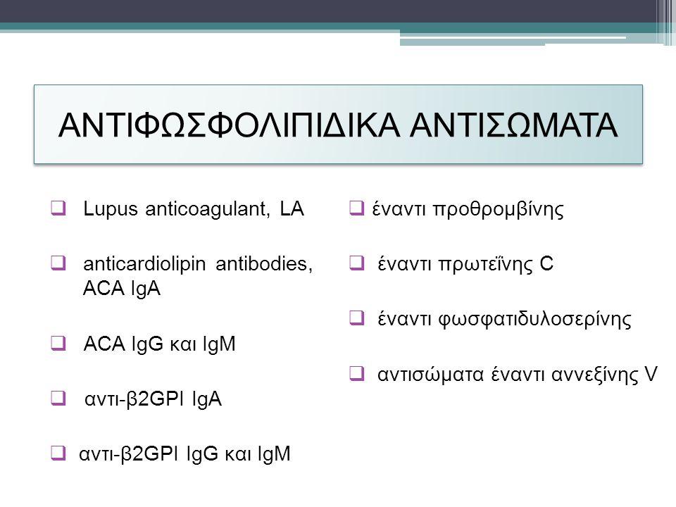 ΑΝΤΙΦΩΣΦΟΛΙΠΙΔΙΚΑ ΑΝΤΙΣΩΜΑΤΑ  Lupus anticoagulant, LA  anticardiolipin antibodies, ACA IgA  ACA IgG και IgM  αντι-β2GPI IgΑ  αντι-β2GPI IgG και IgM  έναντι προθρομβίνης  έναντι πρωτεΐνης C  έναντι φωσφατιδυλοσερίνης  αντισώματα έναντι αννεξίνης V