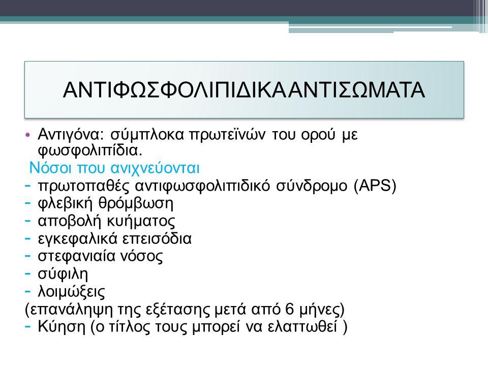 ΑΝΤΙΦΩΣΦΟΛΙΠΙΔΙΚΑ ΑΝΤΙΣΩΜΑΤΑ • Αντιγόνα: σύμπλοκα πρωτεϊνών του ορού με φωσφολιπίδια.