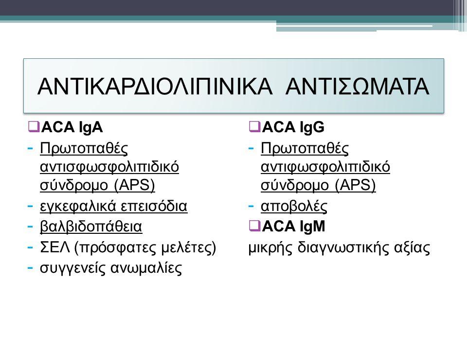 ΑΝΤΙΚΑΡΔΙΟΛΙΠΙΝΙΚΑ ΑΝΤΙΣΩΜΑΤΑ  ACA IgA - Πρωτοπαθές αντισφωσφολιπιδικό σύνδρομο (APS) - εγκεφαλικά επεισόδια - βαλβιδοπάθεια - ΣΕΛ (πρόσφατες μελέτες) - συγγενείς ανωμαλίες  ACA IgG - Πρωτοπαθές αντιφωσφολιπιδικό σύνδρομο (APS) - αποβολές  ACA IgΜ μικρής διαγνωστικής αξίας