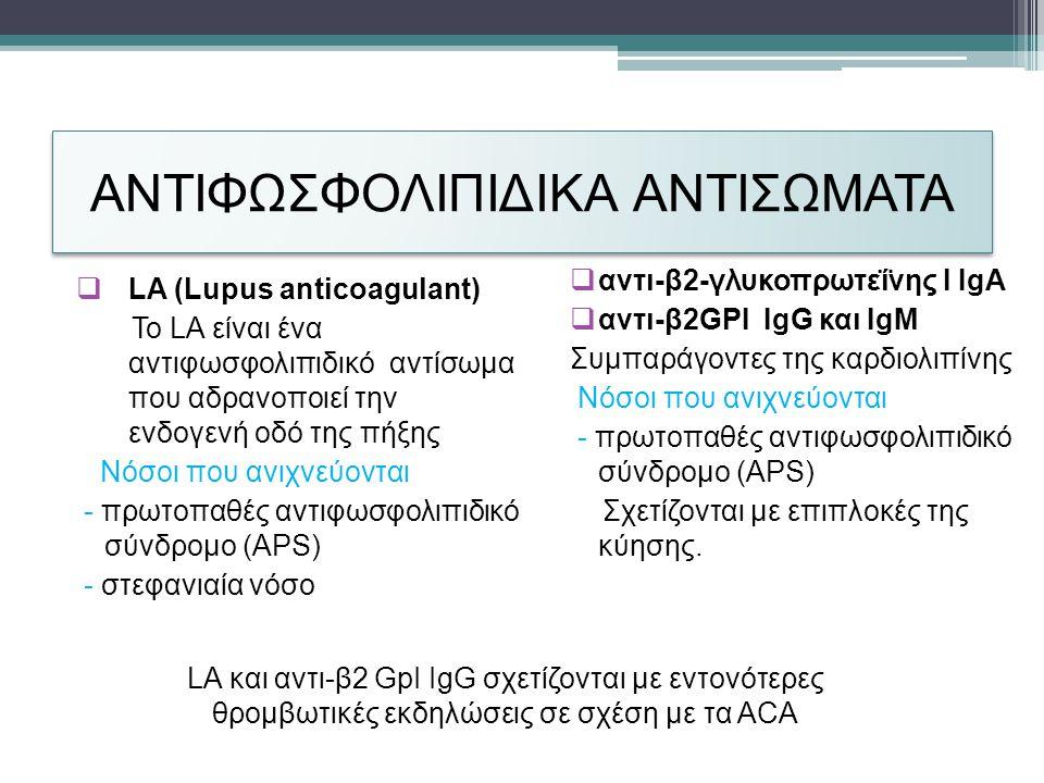 ΑΝΤΙΦΩΣΦΟΛΙΠΙΔΙΚΑ ΑΝΤΙΣΩΜΑΤΑ  LA (Lupus anticoagulant) To LA είναι ένα αντιφωσφολιπιδικό αντίσωμα που αδρανοποιεί την ενδογενή οδό της πήξης Νόσοι που ανιχνεύονται - πρωτοπαθές αντιφωσφολιπιδικό σύνδρομο (APS) - στεφανιαία νόσο  αντι-β2-γλυκοπρωτεΐνης Ι IgA  αντι-β2GPI IgG και IgM Συμπαράγοντες της καρδιολιπίνης Νόσοι που ανιχνεύονται - πρωτοπαθές αντιφωσφολιπιδικό σύνδρομο (APS) Σχετίζονται με επιπλοκές της κύησης.