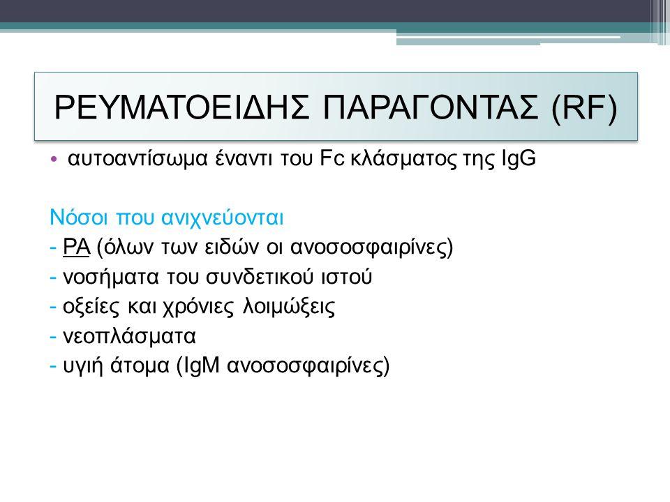 ΡΕΥΜΑΤΟΕΙΔΗΣ ΠΑΡΑΓΟΝΤΑΣ (RF) • αυτοαντίσωμα έναντι του Fc κλάσματος της IgG Νόσοι που ανιχνεύονται - ΡΑ (όλων των ειδών οι ανοσοσφαιρίνες) - νοσήματα του συνδετικού ιστού - οξείες και χρόνιες λοιμώξεις - νεοπλάσματα - υγιή άτομα (IgM ανοσοσφαιρίνες)