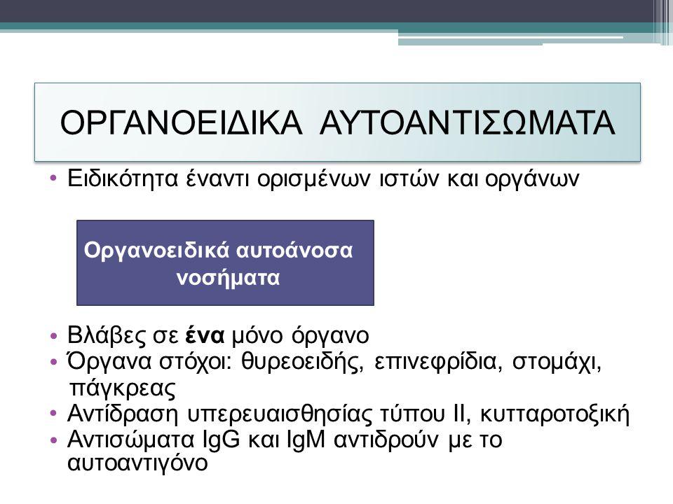 ΟΡΓΑΝΟΕΙΔΙΚΑ ΑΥΤΟΑΝΤΙΣΩΜΑΤΑ •Ειδικότητα έναντι ορισμένων ιστών και οργάνων • Βλάβες σε ένα μόνο όργανο • Όργανα στόχοι: θυρεοειδής, επινεφρίδια, στομάχι, πάγκρεας •Αντίδραση υπερευαισθησίας τύπου ΙΙ, κυτταροτοξική • Αντισώματα IgG και IgM αντιδρούν με το αυτοαντιγόνο Οργανοειδικά αυτοάνοσα νοσήματα