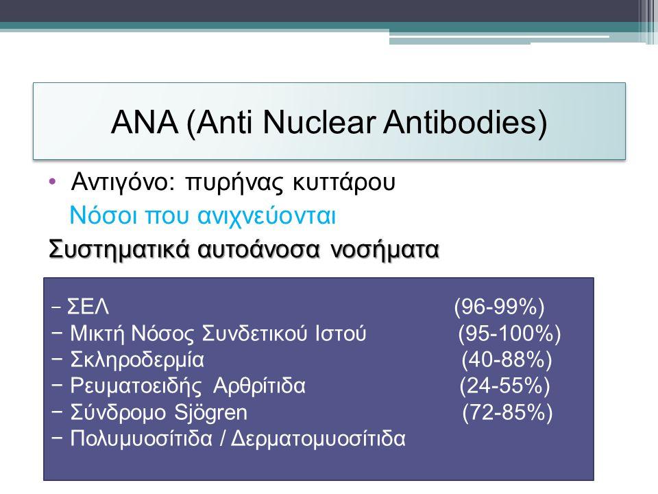 ANA (Anti Nuclear Antibodies) • Αντιγόνο: πυρήνας κυττάρου Νόσοι που ανιχνεύονται Συστηματικά αυτοάνοσα νοσήματα − ΣΕΛ (96-99%) − Μικτή Νόσος Συνδετικού Ιστού (95-100%) − Σκληροδερμία (40-88%) − Ρευματοειδής Αρθρίτιδα (24-55%) − Σύνδρομο Sjögren (72-85%) − Πολυμυοσίτιδα / Δερματομυοσίτιδα α