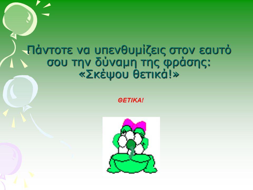 Πάντοτε να υπενθυμίζεις στον εαυτό σου την δύναμη της φράσης: «Σκέψου θετικά!» ΘΕΤΙΚΑ!