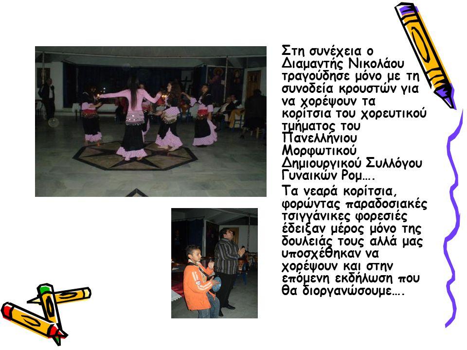 Στη συνέχεια ο Διαμαντής Νικολάου τραγούδησε μόνο με τη συνοδεία κρουστών για να χορέψουν τα κορίτσια του χορευτικού τμήματος του Πανελλήνιου Μορφωτικού Δημιουργικού Συλλόγου Γυναικών Ρομ….