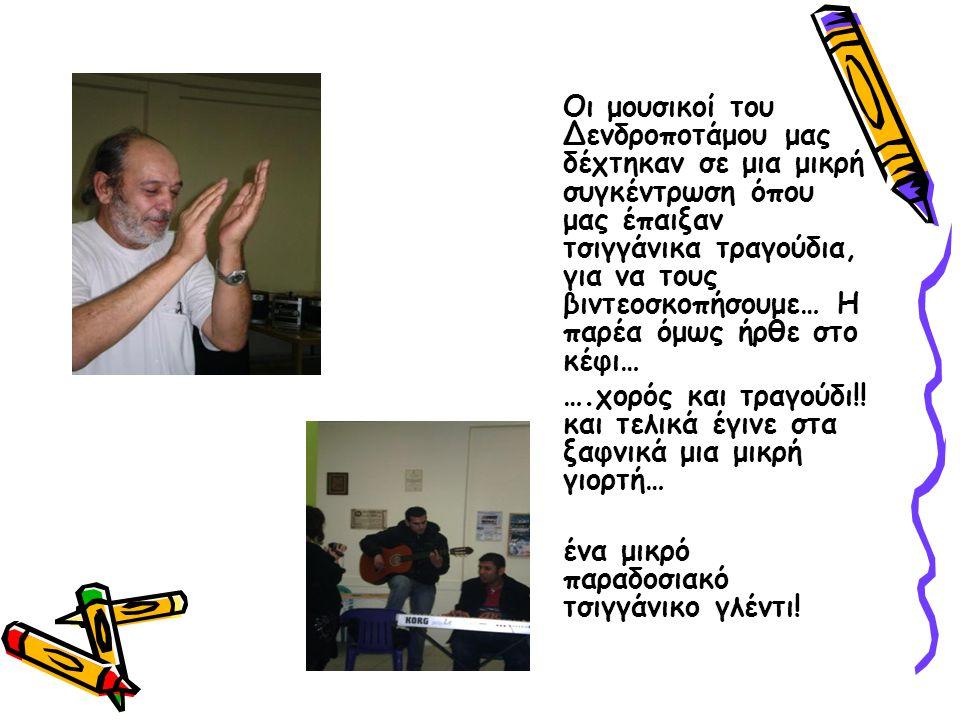 Οι μουσικοί του Δενδροποτάμου μας δέχτηκαν σε μια μικρή συγκέντρωση όπου μας έπαιξαν τσιγγάνικα τραγούδια, για να τους βιντεοσκοπήσουμε… Η παρέα όμως ήρθε στο κέφι… ….χορός και τραγούδι!.