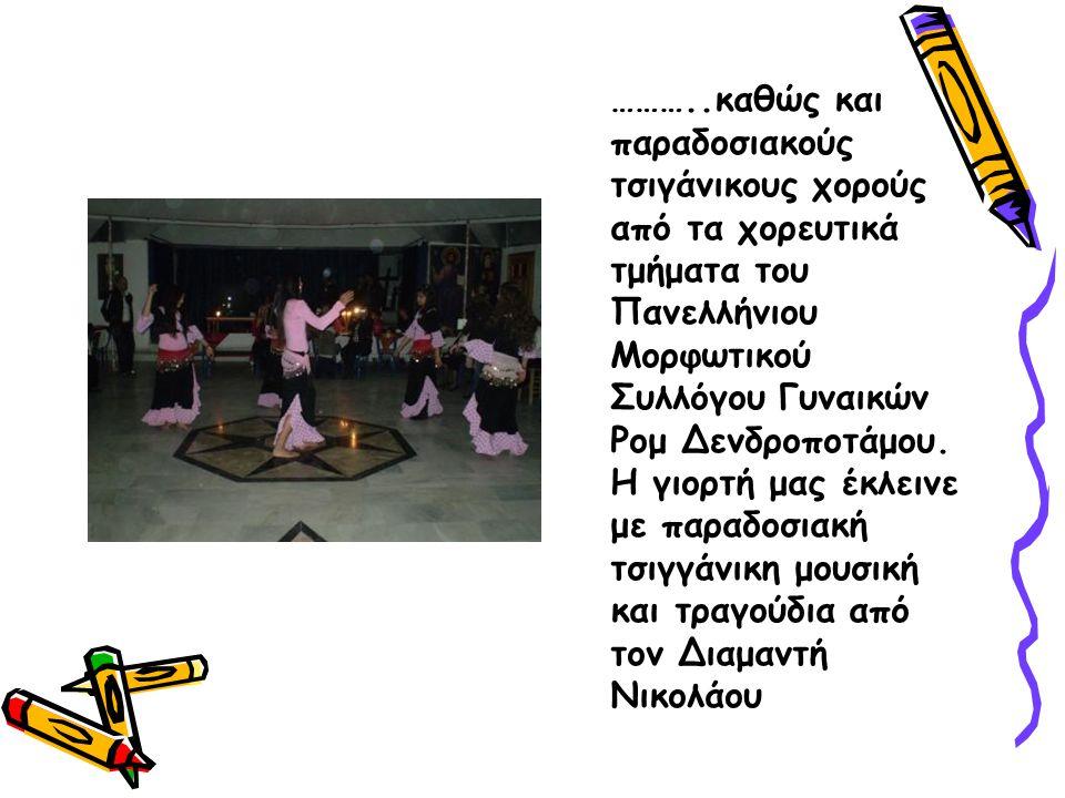 ………..καθώς και παραδοσιακούς τσιγάνικους χορούς από τα χορευτικά τμήματα του Πανελλήνιου Μορφωτικού Συλλόγου Γυναικών Ρομ Δενδροποτάμου.