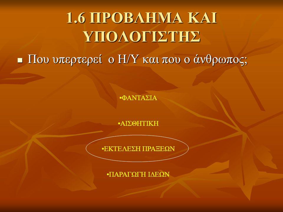 1.6 ΠΡΟΒΛΗΜΑ ΚΑΙ ΥΠΟΛΟΓΙΣΤΗΣ  Που υπερτερεί ο Η/Υ και που ο άνθρωπος; •ΦΑΝΤΑΣΙΑ •ΑΙΣΘΗΤΙΚΗ •ΕΚΤΕΛΕΣΗ ΠΡΑΞΕΩΝ •ΠΑΡΑΓΩΓΗ ΙΔΕΩΝ