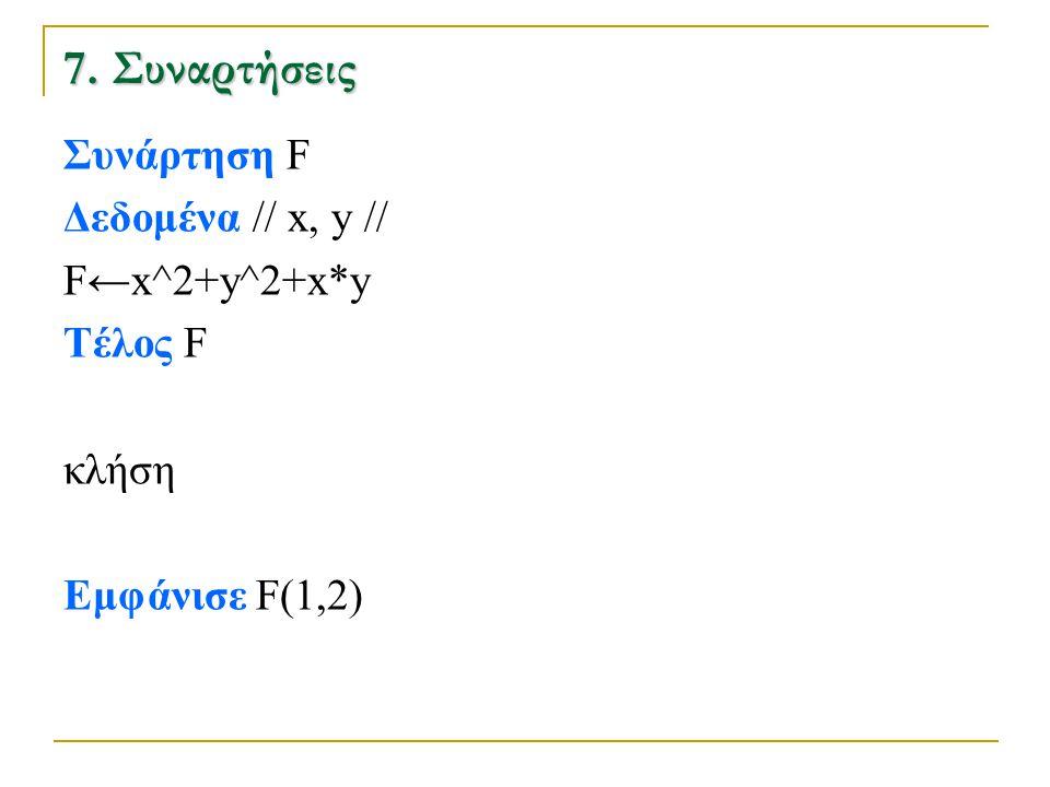 7. Συναρτήσεις Συνάρτηση F Δεδομένα // x, y // F←x^2+y^2+x*y Τέλος F κλήση Εμφάνισε F(1,2)