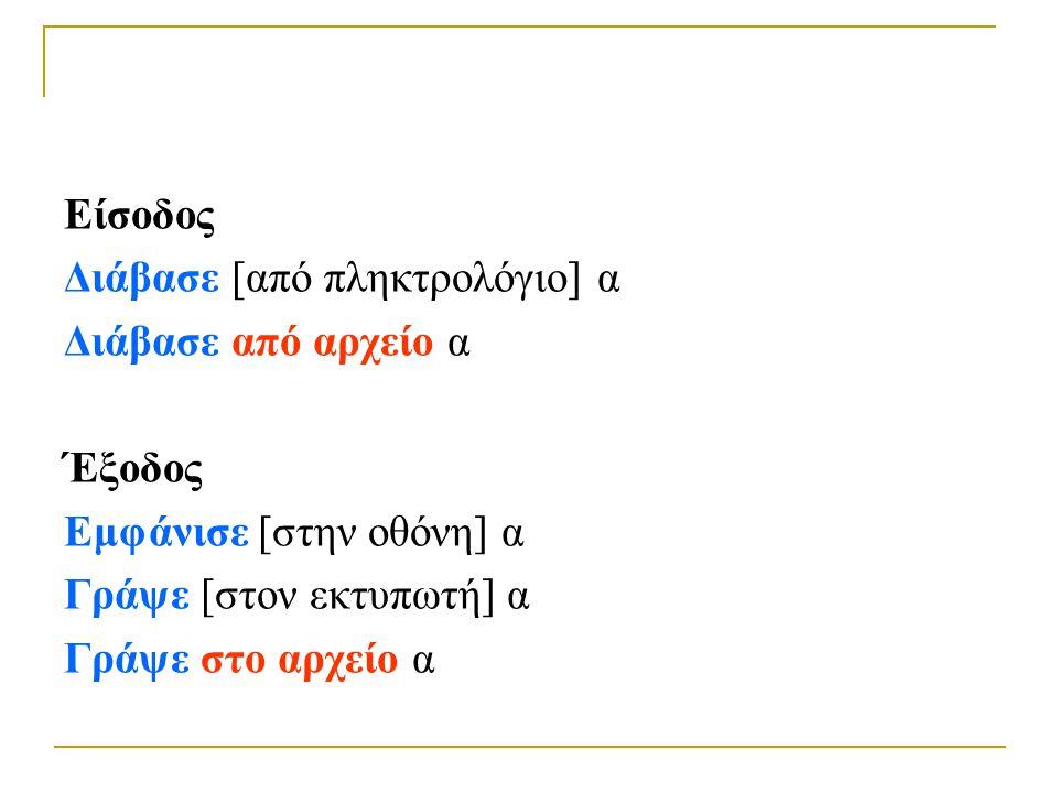 Παραδείγματα  Διάβασε STOCK.DAT , α  Γράψε CUSTOMER.TXT , α ή πιο τυπικά  Άνοιξε STOCK.DAT για Είσοδο ως f1  Διάβασε f1, α  Άνοιξε CUSTΟMER.TXT για Έξοδο ως f2  Γράψε f2, α