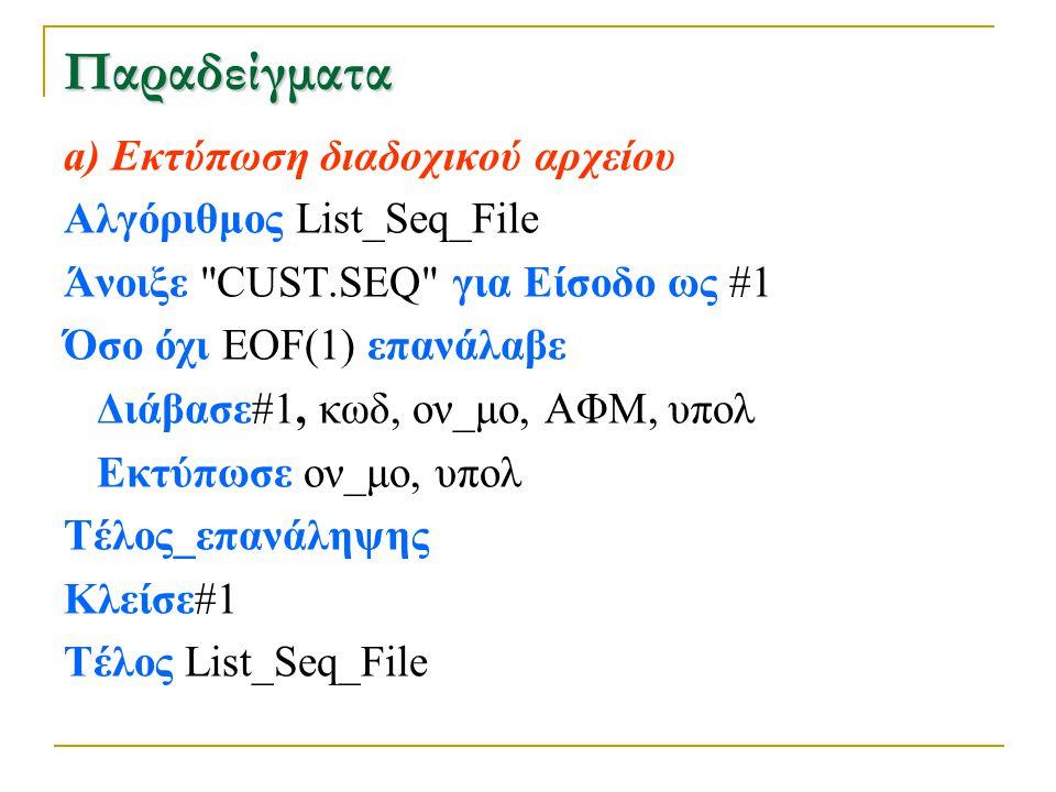 β) Εκτύπωση άμεσου αρχείου (random) Αλγόριθμος List_Rnd_File Άνοιξε CUST.DAT ως #1 Πεδία#1, κωδ, ον_μο, ΑΦΜ, υπολ αρ_εγγρ  0 Όσο όχι ΕΟF(1) επανάλαβε αρ_εγγρ  αρ_εγγρ +1 Διάβασε#1, αρ_εγγρ Εκτύπωσε ον_μο, υπολ Τέλος_επανάληψης Κλείσε#1 Τέλος List_Rnd_File