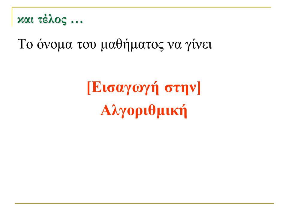 και τέλος … Το όνομα του μαθήματος να γίνει [Εισαγωγή στην] Αλγοριθμική
