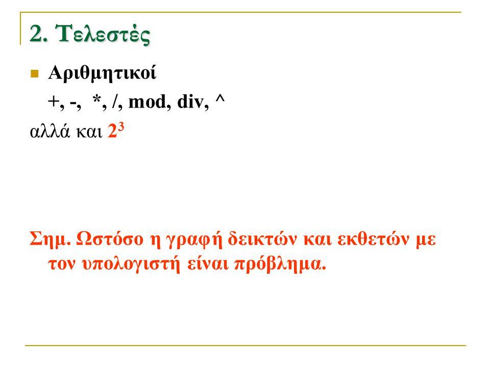 2. Τελεστές  Αριθμητικοί +, -, *, /, mod, div, ^ αλλά και 2 3 Σημ. Ωστόσο η γραφή δεικτών και εκθετών με τον υπολογιστή είναι πρόβλημα.