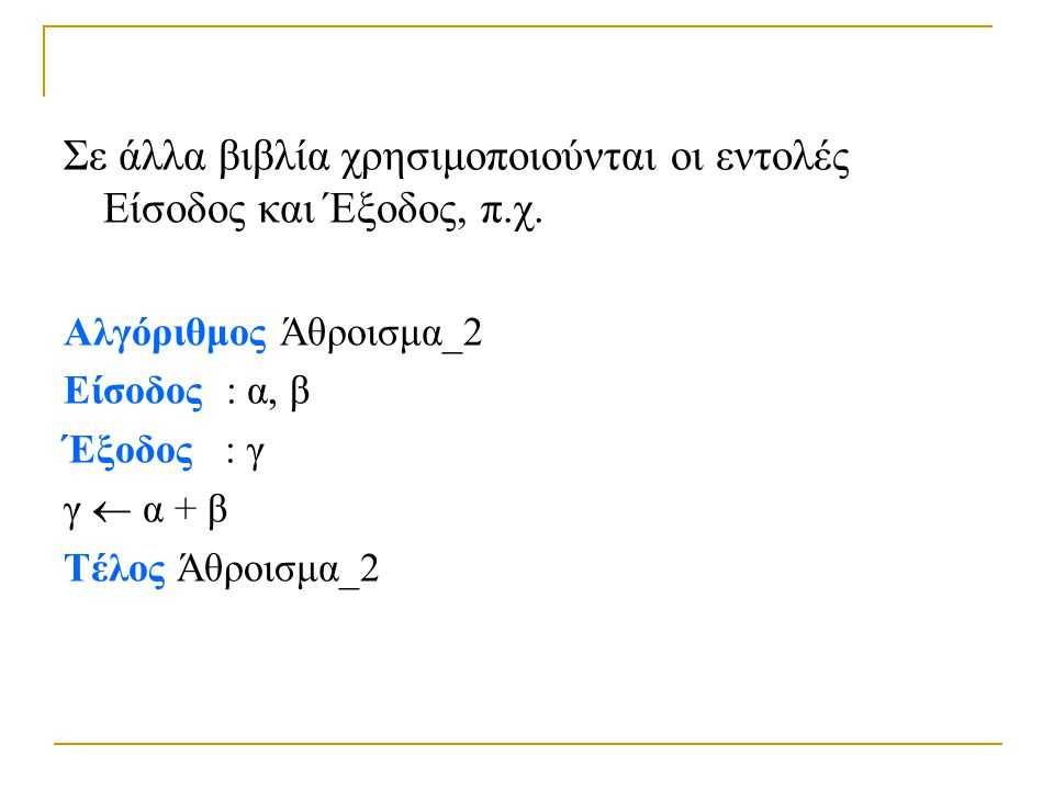 Σε άλλα βιβλία χρησιμοποιούνται οι εντολές Είσοδος και Έξοδος, π.χ. Αλγόριθμος Άθροισμα_2 Είσοδος : α, β Έξοδος : γ γ  α + β Τέλος Άθροισμα_2