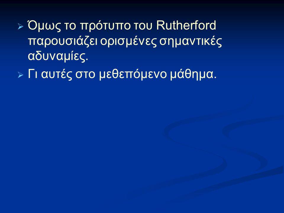  Όμως το πρότυπο του Rutherford παρουσιάζει ορισμένες σημαντικές αδυναμίες.  Γι αυτές στο μεθεπόμενο μάθημα.