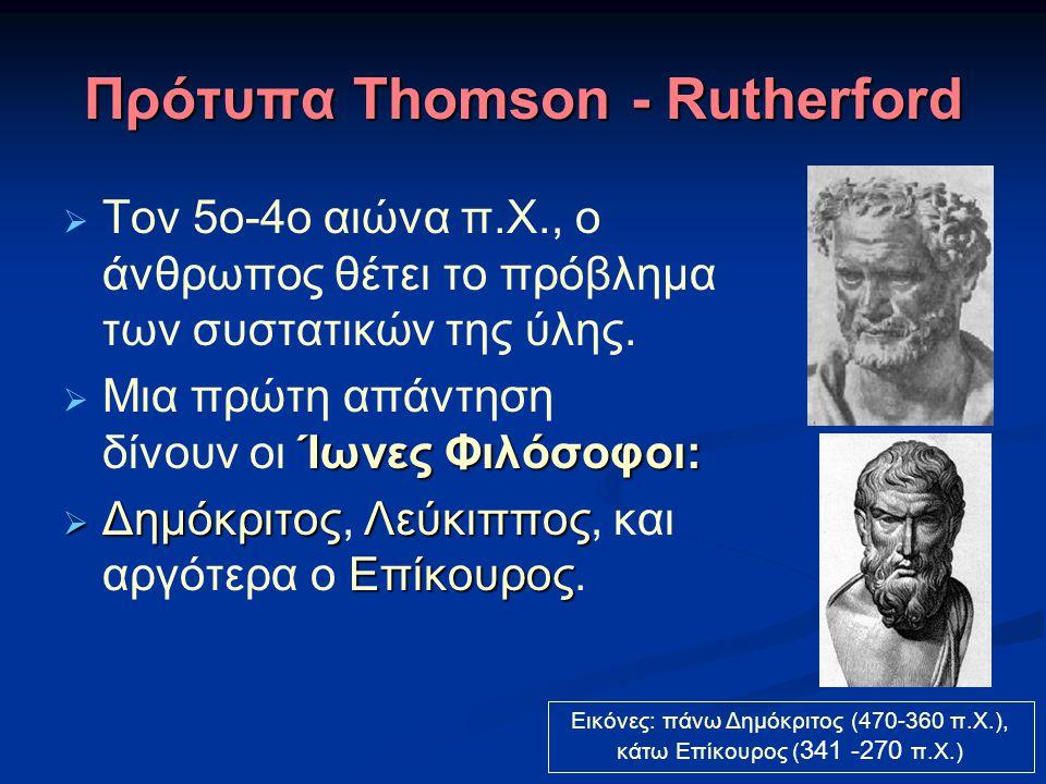 Πρότυπα Thomson - Rutherford  Tον 5ο-4ο αιώνα π.Χ., ο άνθρωπος θέτει το πρόβλημα των συστατικών της ύλης. Ίωνες Φιλόσοφοι:  Μια πρώτη απάντηση δίνου