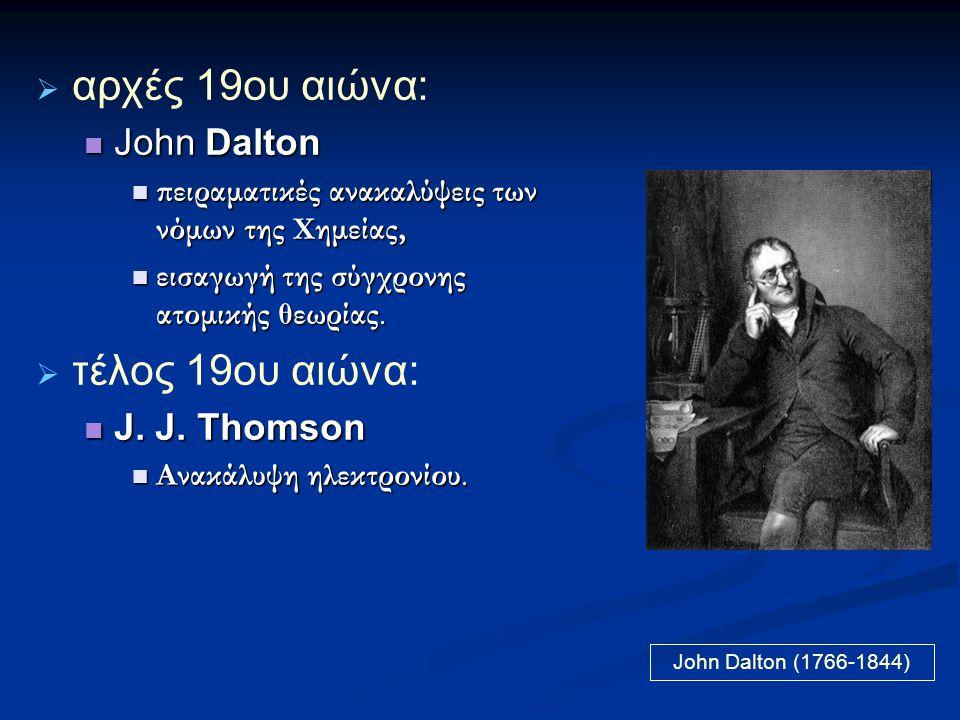  αρχές 19ου αιώνα:  John Dalton  πειραματικές ανακαλύψεις των νόμων της Χημείας,  εισαγωγή της σύγχρονης ατομικής θεωρίας.  τέλος 19ου αιώνα:  J
