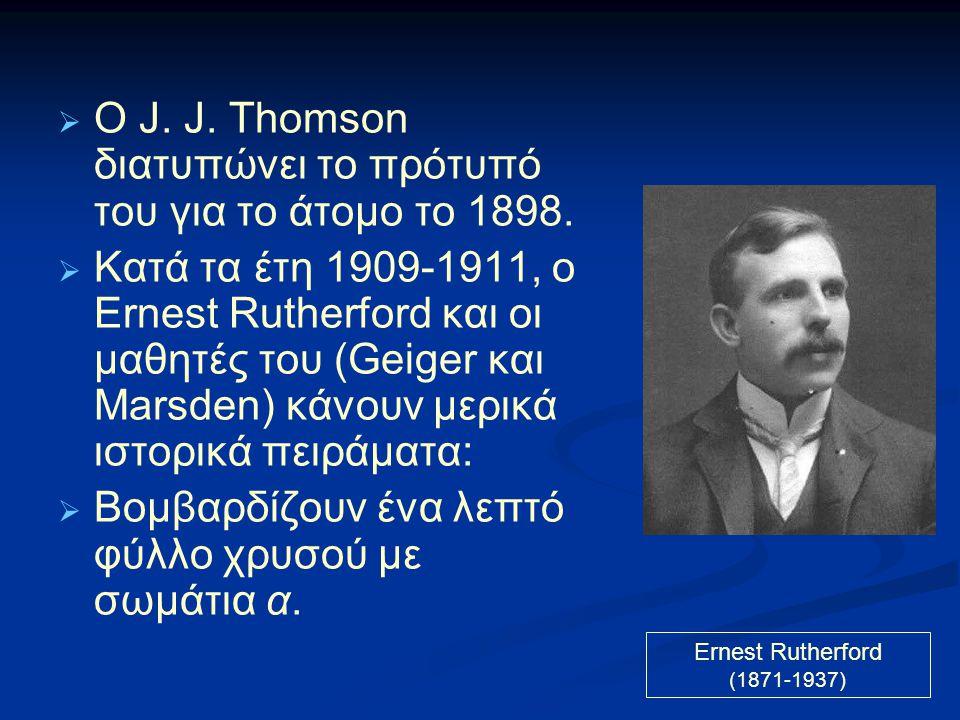  O J. J. Thomson διατυπώνει το πρότυπό του για το άτομο το 1898.  Κατά τα έτη 1909-1911, ο Ernest Rutherford και οι μαθητές του (Geiger και Marsden)