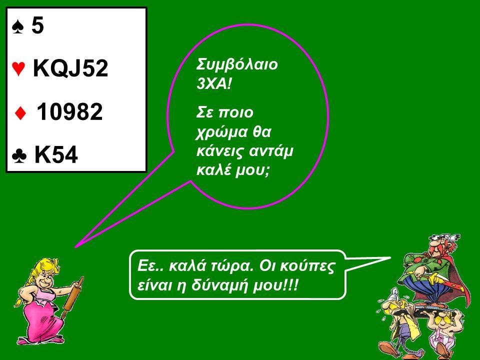 ♠ 5 ♥ KQJ52  10982 ♣ Κ54 Συμβόλαιο 3ΧΑ. Σε ποιο χρώμα θα κάνεις αντάμ καλέ μου; Εε..