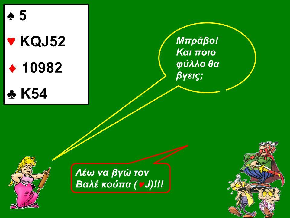 Λέω να βγώ τον Βαλέ κούπα (  J)!!! Μπράβο! Και ποιο φύλλο θα βγεις; ♠ 5 ♥ KQJ52  10982 ♣ Κ54