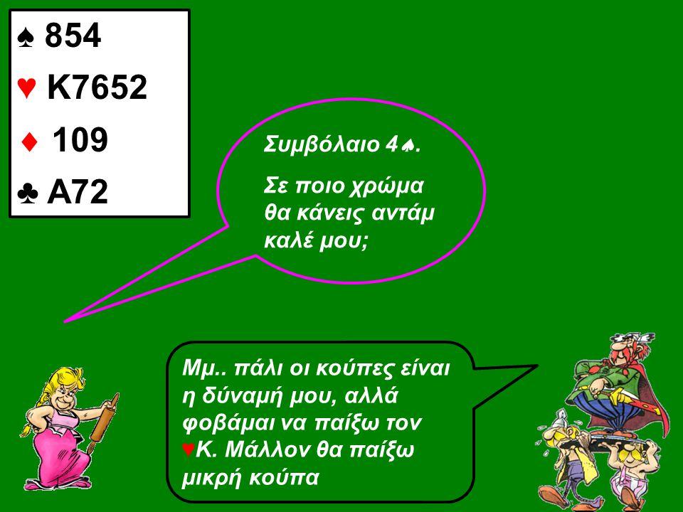 ♠ 854 ♥ Κ7652  109 ♣ Α72 Συμβόλαιο 4 . Σε ποιο χρώμα θα κάνεις αντάμ καλέ μου; Μμ.. πάλι οι κούπες είναι η δύναμή μου, αλλά φοβάμαι να παίξω τον ♥Κ.